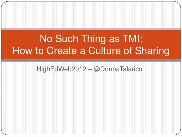 HighEdWeb2012 – @DonnaTalaricoNo Such Thing as TMI:How to Create a Culture of Sharing