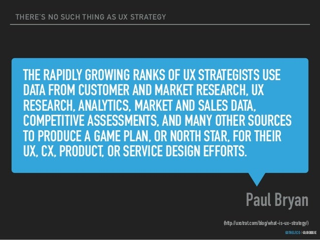 THERE'S NO SUCH THING AS UX STRATEGY GOTHELF.CO / @JBOOGIE THE RAPIDLY GROWING RANKS OF UX STRATEGISTS USE DATA FROM CUSTO...