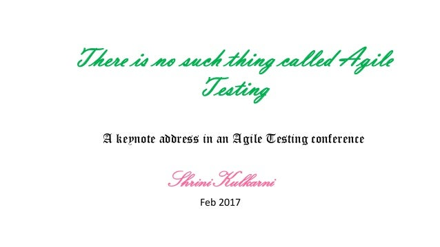 There is no such thing called Agile Testing A keynote address in an Agile Testing conference ShriniKulkarni Feb 2017