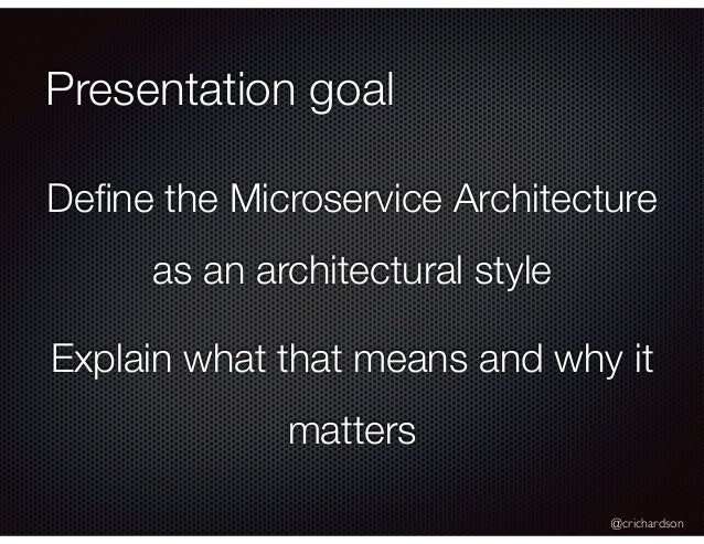 @crichardson Presentation goal Define the Microservice Architecture as an architectural style Explain what that means and w...