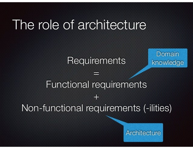 The role of architecture Requirements = Functional requirements + Non-functional requirements (-ilities) Domain knowledge ...