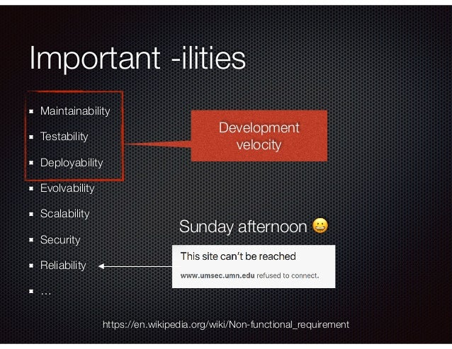 Important -ilities Maintainability Testability Deployability Evolvability Scalability Security Reliability … https://en.wi...