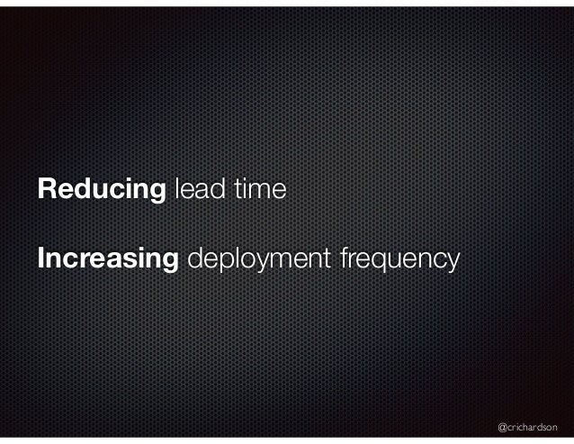 @crichardson Reducing lead time Increasing deployment frequency
