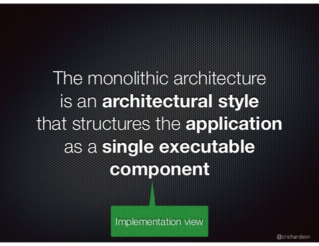 @crichardson The monolithic architecture is an architectural style that structures the application as a single executable ...