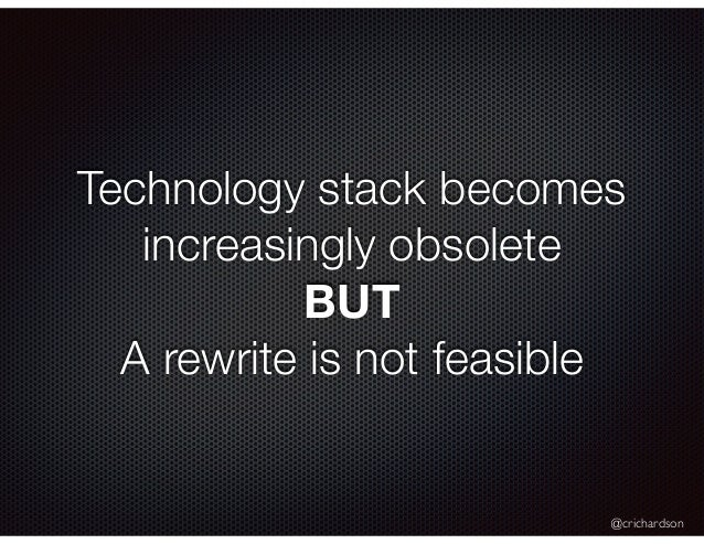 @crichardson Technology stack becomes increasingly obsolete BUT A rewrite is not feasible