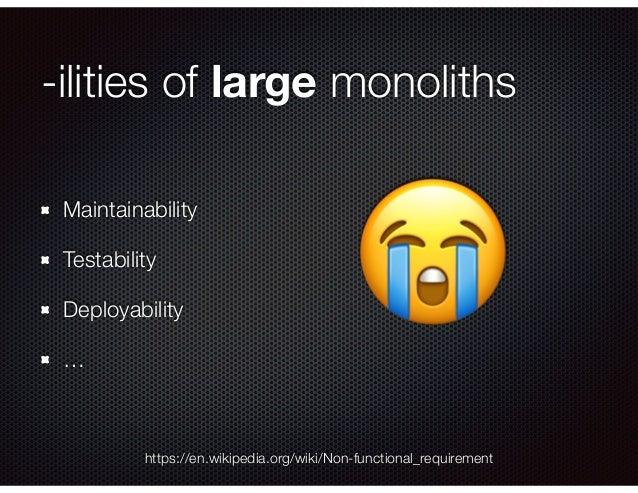 -ilities of large monoliths Maintainability Testability Deployability … https://en.wikipedia.org/wiki/Non-functional_requi...