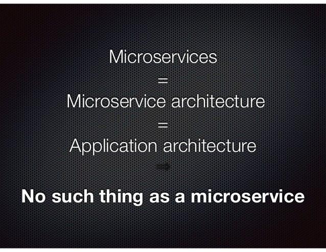 Microservices = Microservice architecture = Application architecture No such thing as a microservice