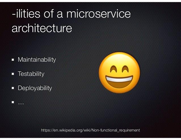 -ilities of a microservice architecture Maintainability Testability Deployability … https://en.wikipedia.org/wiki/Non-func...