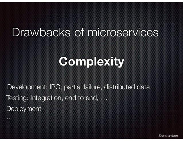 @crichardson Drawbacks of microservices Complexity Development: IPC, partial failure, distributed data Testing: Integratio...