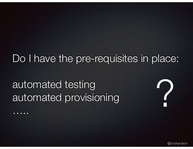 @crichardson Do I have the pre-requisites in place: automated testing automated provisioning ….. ?