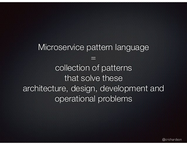 @crichardson Microservice pattern language = collection of patterns that solve these architecture, design, development and...