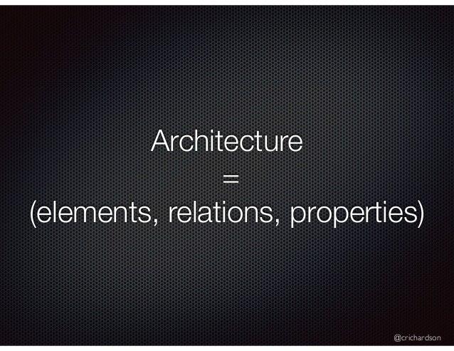 @crichardson Architecture = (elements, relations, properties)