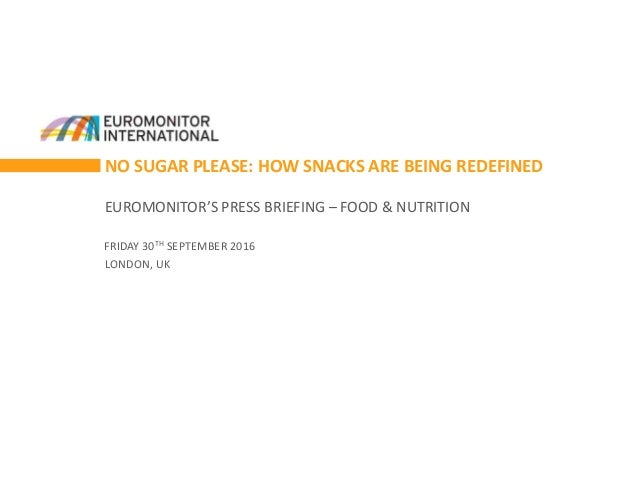 NO SUGAR PLEASE: HOW SNACKS ARE BEING REDEFINED EUROMONITOR'S PRESS BRIEFING – FOOD & NUTRITION FRIDAY 30TH SEPTEMBER 2016...