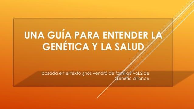 UNA GUÍA PARA ENTENDER LA GENÉTICA Y LA SALUD basada en el texto ¿nos vendrá de familia? vol.2 de Genetic alliance