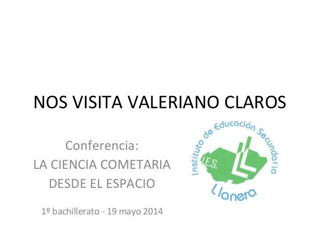 NOS VISITA VALERIANO CLAROS Conferencia: LA CIENCIA COMETARIA DESDE EL ESPACIO 1º bachillerato - 19 mayo 2014