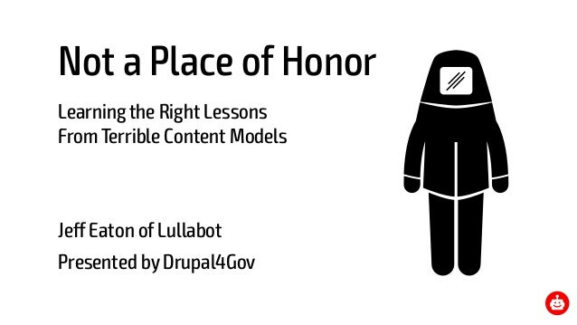 Not a Place of Honor Learning the Right Lessons From Terrible Content Models Jeff Eaton of Lullabot Presented by Drupal4G...