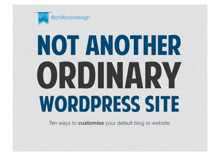 @philbossdesignNOT ANOTHERORDINARYWORDPRESS SITETen ways to customise your default blog or website
