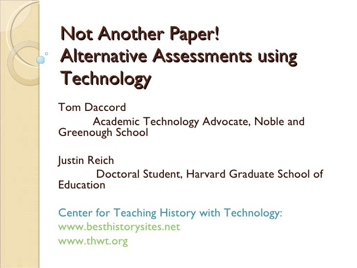 Not Another Paper! Alternative Assessments using Technology Tom Daccord Academic Technology Advocate, Noble and Greenough ...