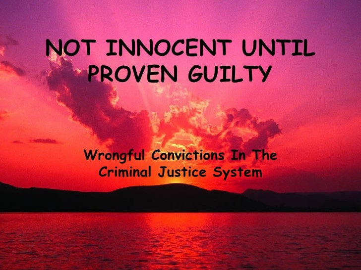 NOT INNOCENT UNTIL PROVEN GUILTY Wrongful Convictions In The Criminal Justice System