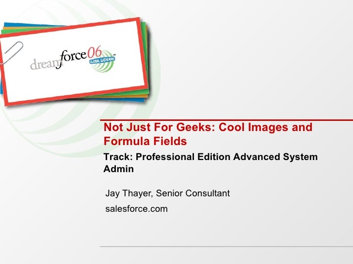 Not Just For Geeks: Cool Images and Formula Fields Jay Thayer, Senior Consultant salesforce.com Track: Professional Editio...