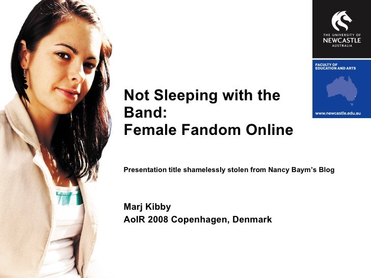 Not Sleeping with the Band: Female Fandom Online Presentation title shamelessly stolen from Nancy Baym's Blog Marj Kibby A...