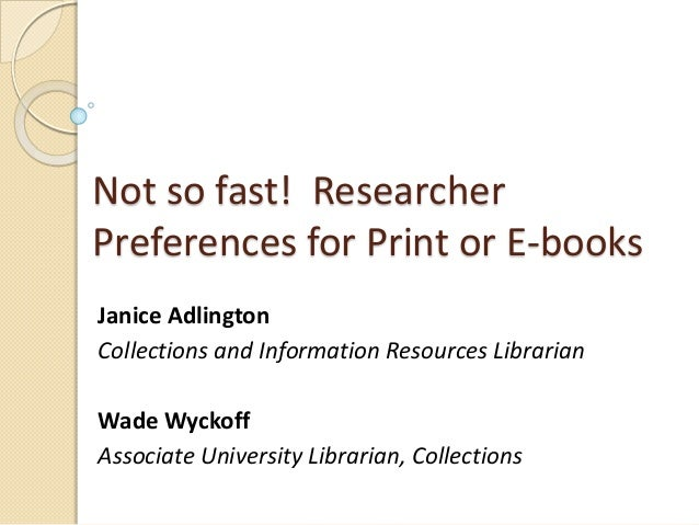 Not so fast! Researcher Preferences for Print or E-books Janice Adlington Collections and Information Resources Librarian ...