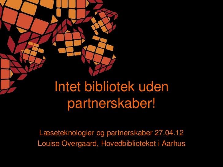 Intet bibliotek uden      partnerskaber!Læseteknologier og partnerskaber 27.04.12Louise Overgaard, Hovedbiblioteket i Aarhus