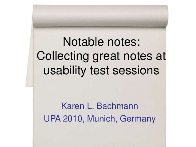 Notable notes: Collecting great notes at usability test sessions Karen L. Bachmann UPA 2010, Munich, Germany