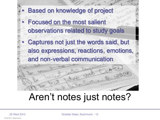 © 2010 K. Bachmann 26 Wed 2010 Notable Notes: Bachmann - 10 Aren't notes just notes? • Based on knowledge of project • Foc...