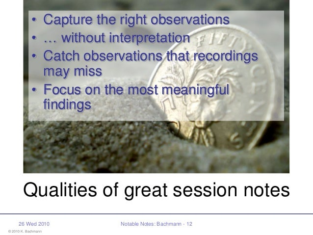 © 2010 K. Bachmann 26 Wed 2010 Notable Notes: Bachmann - 12 Qualities of great session notes • Capture the right observati...