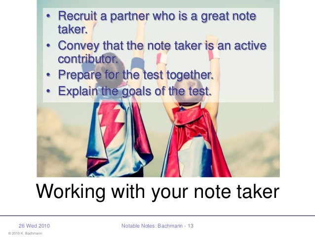© 2010 K. Bachmann 26 Wed 2010 Notable Notes: Bachmann - 13 Working with your note taker • Recruit a partner who is a grea...
