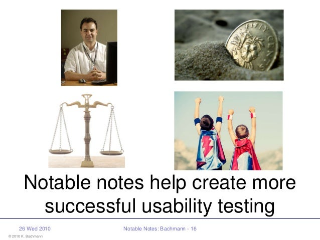 © 2010 K. Bachmann 26 Wed 2010 Notable Notes: Bachmann - 16 Notable notes help create more successful usability testing
