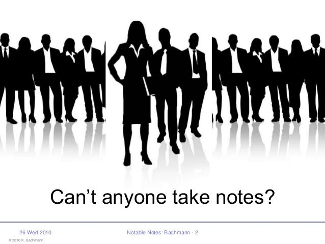 © 2010 K. Bachmann 26 Wed 2010 Notable Notes: Bachmann - 2 Can't anyone take notes?