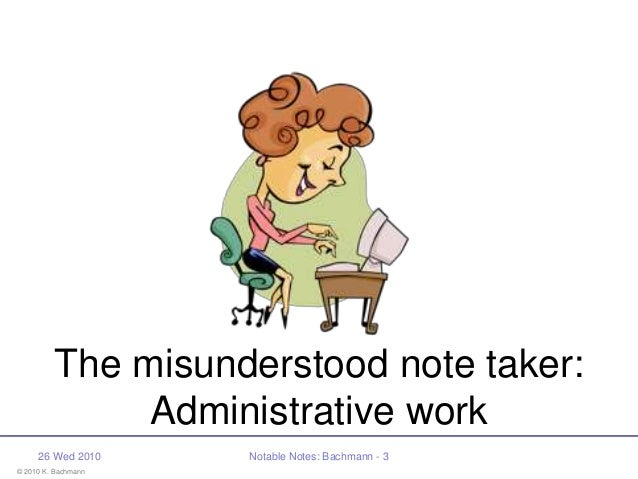 © 2010 K. Bachmann 26 Wed 2010 Notable Notes: Bachmann - 3 The misunderstood note taker: Administrative work