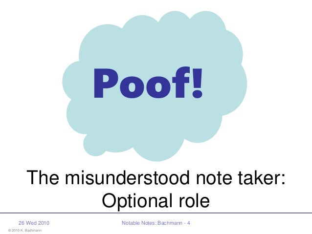 © 2010 K. Bachmann Poof! 26 Wed 2010 Notable Notes: Bachmann - 4 The misunderstood note taker: Optional role