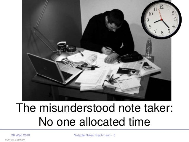 © 2010 K. Bachmann 26 Wed 2010 Notable Notes: Bachmann - 5 The misunderstood note taker: No one allocated time