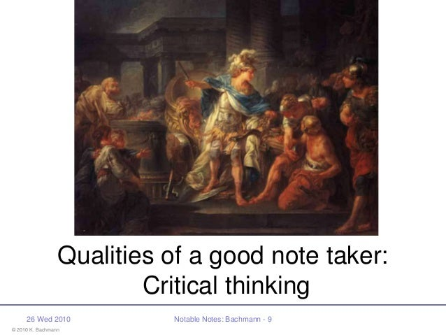 © 2010 K. Bachmann 26 Wed 2010 Notable Notes: Bachmann - 9 Qualities of a good note taker: Critical thinking