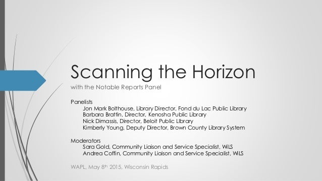 Scanning the Horizon with the Notable Reports Panel WAPL, May 8th 2015, Wisconsin Rapids Panelists Jon Mark Bolthouse, Lib...