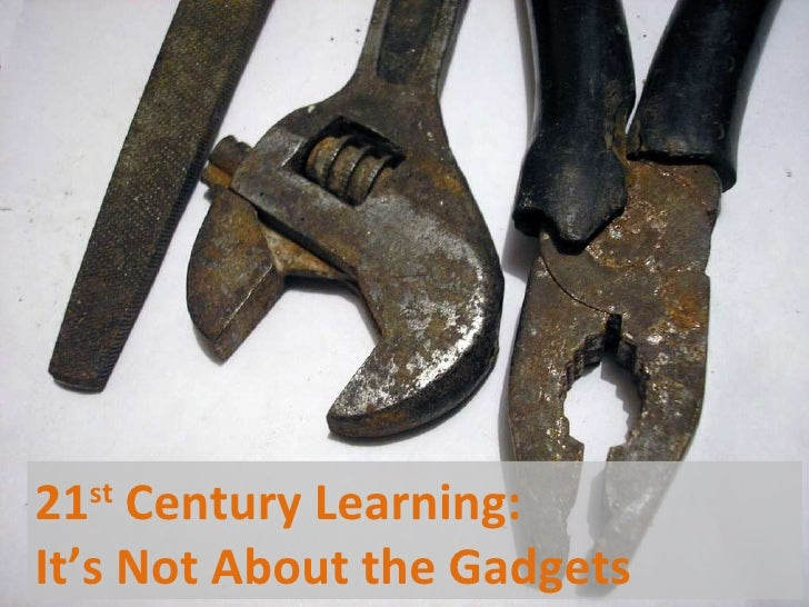 21 st  Century Learning:  It's Not About the Gadgets
