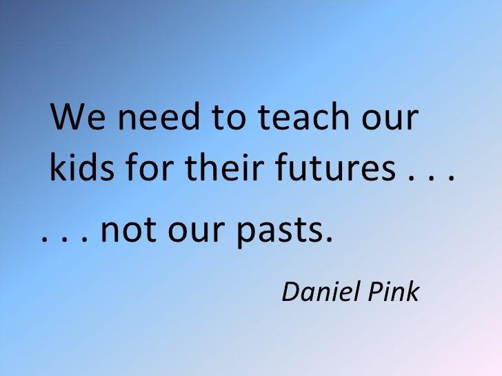 <ul><li>We need to teach our kids for their futures . . . </li></ul><ul><li>. . . not our pasts. </li></ul><ul><li>Daniel ...
