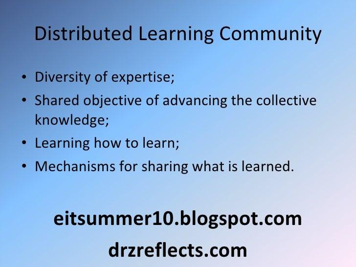 Distributed Learning Community <ul><li>Diversity of expertise; </li></ul><ul><li>Shared objective of advancing the collec...