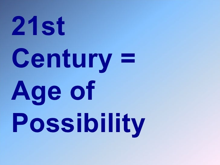 21st  Century =  Age of Possibility