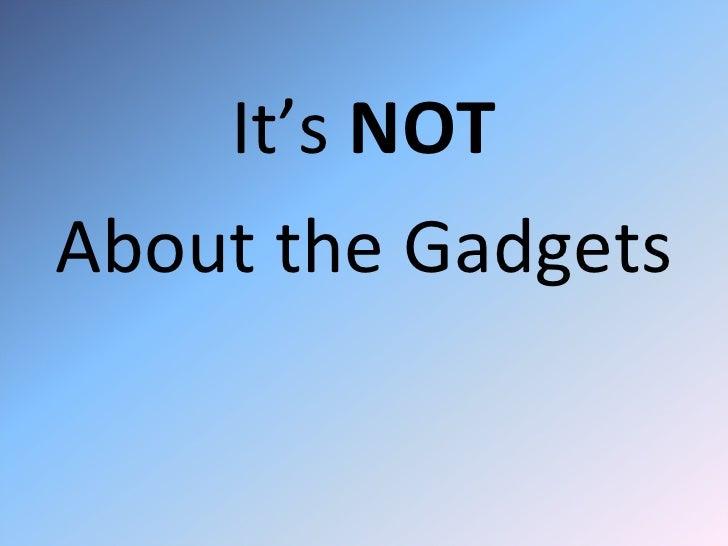 <ul><li>It's  NOT </li></ul><ul><li>About the Gadgets </li></ul>