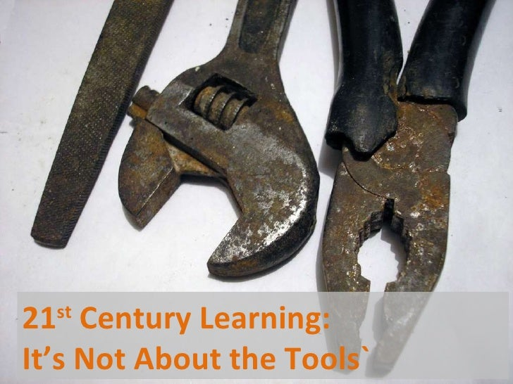 21 st  Century Learning:  It's Not About the Tools`