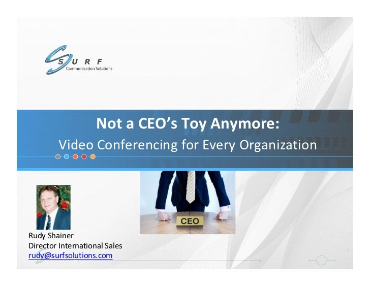 Not a CEO's Toy Anymore:        Video Conferencing for Every OrganizationRudy ShainerDirector International Salesrudy@surf...