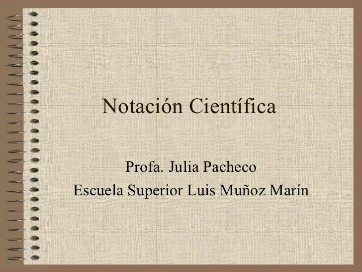 Notación Científica Profa. Julia Pacheco Escuela Superior Luis Muñoz Marín