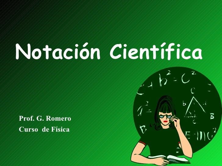 Notación Científica Prof. G. Romero Curso  de Física