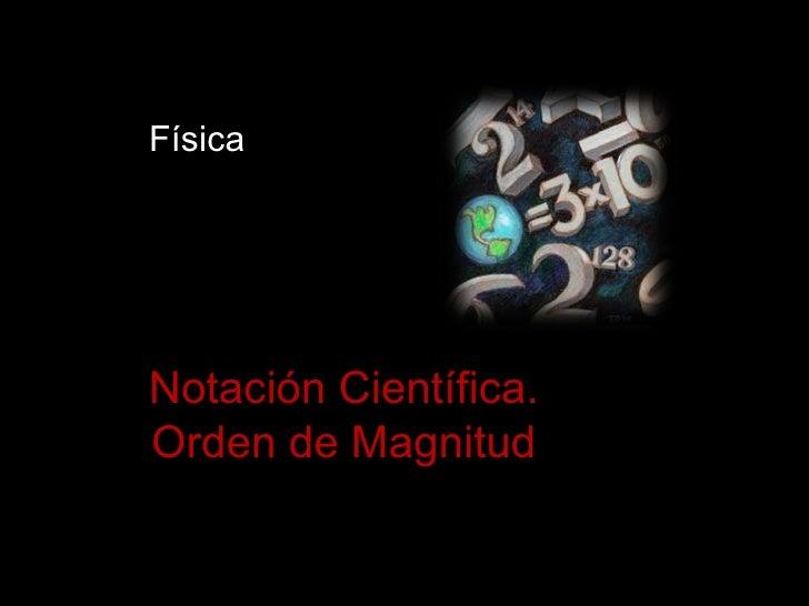 FísicaNotación Científica.Orden de Magnitud