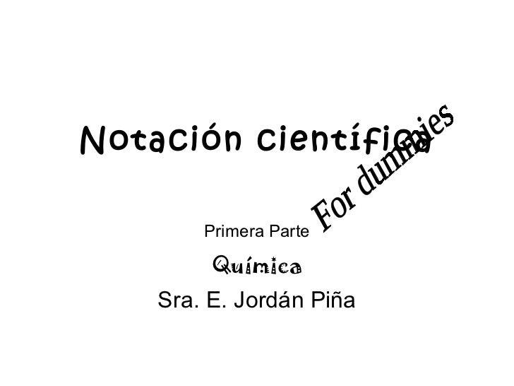 Notación científica Primera Parte Química Sra. E. Jordán Piña For dummies