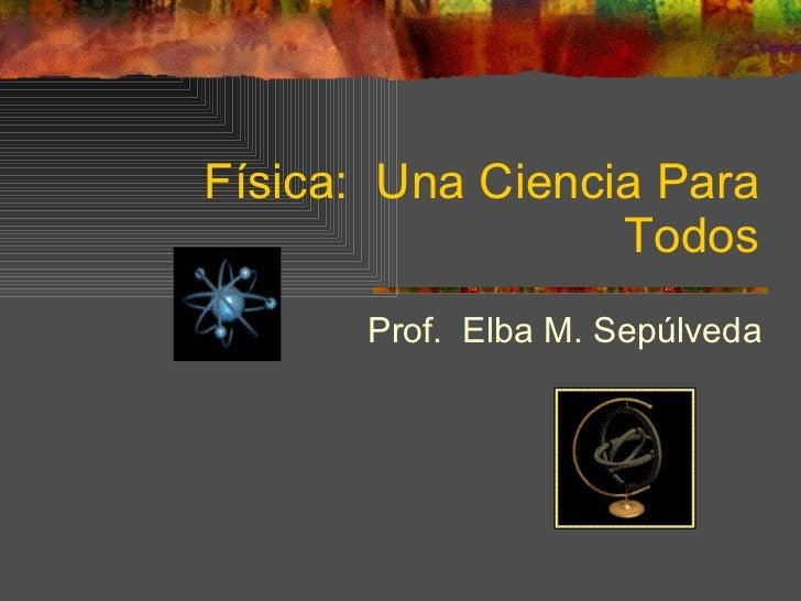 Física:  Una Ciencia Para Todos Prof.  Elba M. Sepúlveda